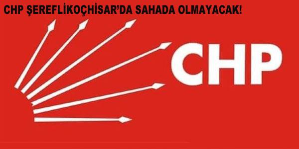 CHP Şereflikoçhisar'da sahada olmayacak!